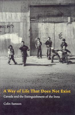 A Way of Life That Does Not Exist: Canada and the Extinguishment of the Innu - Samson, Colin