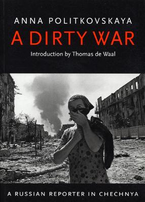 The Dirty War - Politkovskaya, Anna, and Crowfoot, John (Editor), and De Waal, Thomas (Introduction by)