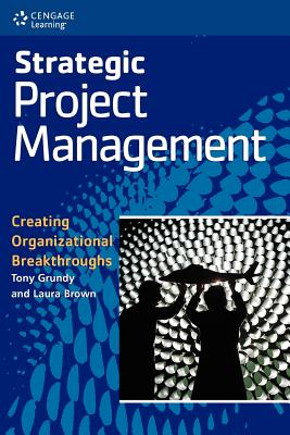 Strategic Project Management: Creating Organizational Breakthroughs - Grundy, Tony, MBA, MPhil, Ph.D., and Brown, Laura