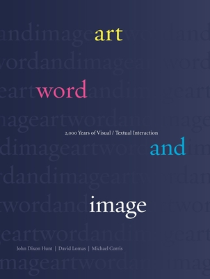 Art, Word and Image: 2,000 Years of Visual/Textual Interaction - Hunt, John Dixon, and Lomas, David, and Corris, Michael