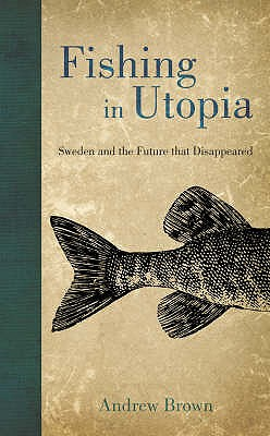 Fishing in Utopia: Sweden and the Future That Disappeared - Brown, Andrew