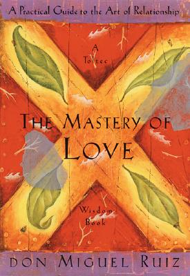 The Mastery of Love: A Practical Guide to the Art of Relationship --Toltec Wisdom Book - Ruiz, Don Miguel, and Ruiz, Miguel