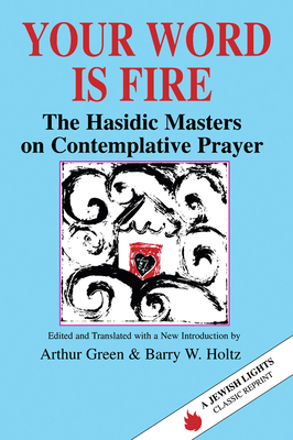 Your Word Is Fire: The Hasidic Masters on Contemplative Prayer - Green, Arthur (Editor), and Holtz, Barry W (Editor)