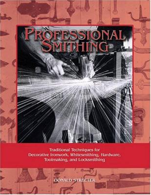 Professional Smithing: Traditional Techniques for Decorative Ironwork, Whitesmithing, Hardware, Toolmaking, and Locksmithing - Streeter, Donald