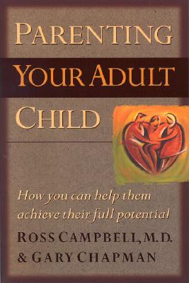 Parenting Your Adult Child: How You Can Help Them Achieve Their Full Potential - Campbell, Ross, M.D., and Chapman, Gary