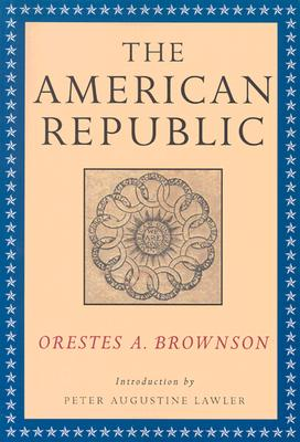 The American Republic: Its Constitution, Tendencies, and Destiny - Brownson, Orestes Augustus, and Lawler, Peter Augustine (Introduction by), and Butler, Gregory S, PhD (Preface by)