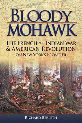 Bloody Mohawk: The French and Indian War & American Revolution on New York's Frontier - Berleth, Richard