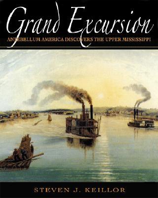 Grand Excursion: Antebellum America Discovers the Upper Mississippi - Keillor, Steven J
