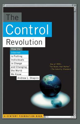 The Control Revolution How the Internet Is Putting Individuals in Charge and Changing the World We Know - Shapiro, Andrew