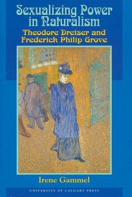 Sexualizing Power in Naturalism: Theodore Dreiser and Frederick Philip Grove - Gammel, Irene, Ph.D.