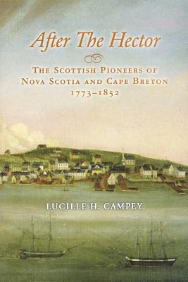 After the Hector: The Scottish Pioneers of Nova Scotia and Cape Breton, 1773-1852 - Campey, Lucille H