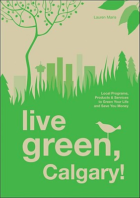 Live Green, Calgary!: Local Programs, Products & Services to Green Your Life and Save You Money - Maris, Lauren