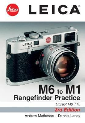 Leica M6 to M1: Rangefinder Practice: 3rd Edition - Matheson, Andrew, and Laney, Dennis