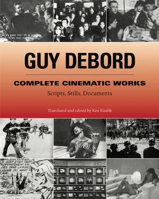 Complete Cinematic Works: Scripts, Stills, Documents - Debord, Guy, and Knabb, Ken (Translated by)