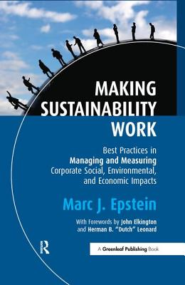 Making Sustainability Work: Best Practices in Managing and Measuring Corporate Social, Environmental and Economic Impacts - Epstein, Marc J.