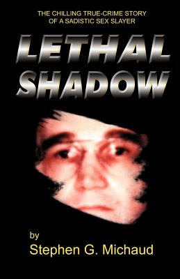 Lethal Shadow: The Chilling True-Crime Story of a Sadistic Sex Slayer - Michaud, Stephen G