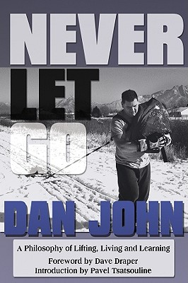 Never Let Go: A Philosophy of Lifting, Living and Learning - John, Dan, and Draper, Dave (Foreword by), and Tsatsouline, Pavel (Foreword by)