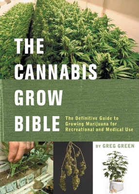 The Cannabis Grow Bible: The Definitive Guide to Growing Marijuana for Recreational and Medical Use - Green, Greg