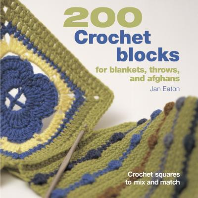 200 Crochet Blocks for Blankets, Throws, and Afghans: Crochet Squares to Mix and Match - Eaton, Jan