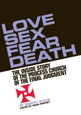 Love, Sex, Fear, Death: The Inside Story of the Process Church of the Final Judgment - Wyllie, Timothy, and Parfrey, Adam (Editor), and Nasr, Sammy M (Contributions by)