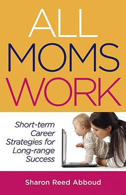All Moms Work: Short-Term Career Strategies for Long-Range Success - Abboud, Sharon Reed