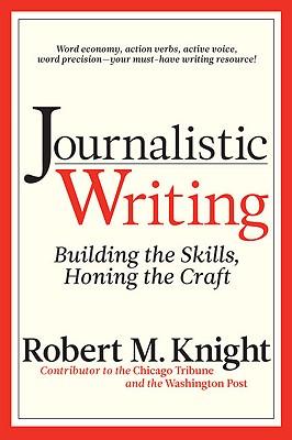 Journalistic Writing: Building the Skills, Honing the Craft - Knight, Robert M, PHO