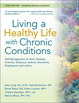 Living a Healthy Life with Chronic Conditions: Self-Management of Heart Disease, Arthritis, Diabetes, Asthma, Bronchitis, Emphysema and Others - Lorig, Kate, Drph, and Holman, Halsted, MD, and Sobel, David