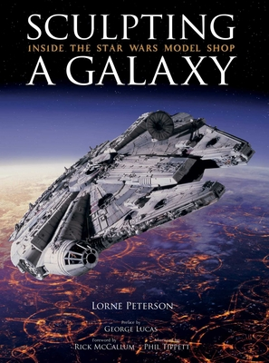 Sculpting a Galaxy: Inside the Star Wars Model Shop - Peterson, Lorne, and Tippett, Phil (Afterword by), and McCallum, Rick (Foreword by)