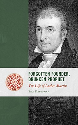 Forgotten Founder, Drunken Prohphet: The Life of Luther Martin - Kauffman, Bill