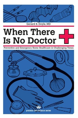When There Is No Doctor: Preventive and Emergency Home Healthcare in Challenging Times - Doyle, Gerard S