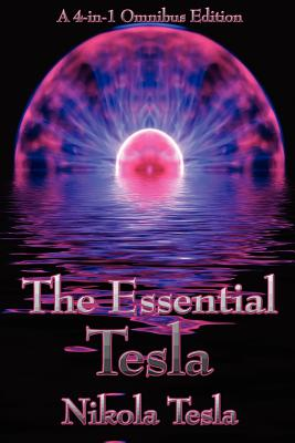 The Essential Tesla: A New System of Alternating Current Motors and Transformers, Experiments with Alternate Currents of Very High Frequency and Their Application to Methods of Artificial Illumination, the Problem of Increasing Human Energy, with Special - Tesla, Nikola