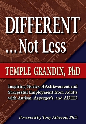 Different... Not Less: Inspiring Stories of Achievement and Successful Employment from Adults with Autism, Asperger's, and ADHD - Grandin, Temple, Dr., and Attwood, Tony, PhD (Foreword by)