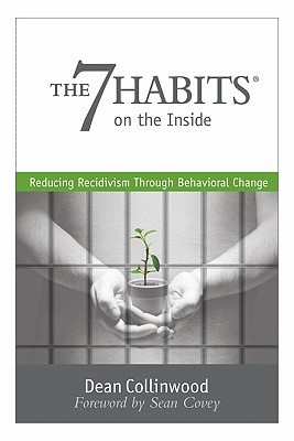 The 7 Habits on the Inside: Reducing Recidivism Through Behavioral Change - Collinwood, Dean, and Covey, Sean (Foreword by)