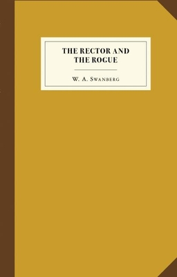 The Rector and the Rogue: Being the True and Incredible Account of a Dastardly Hoax Against an Upright (If Rather Stuffy) Divine. It Turned New York Upside Down. - Swanberg, W a, and Collins, Paul (Epilogue by)