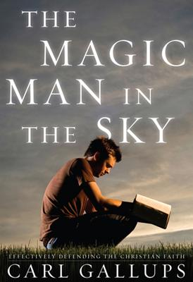 The Magic Man in the Sky: Effectively Defending the Christian Faith - Gallups, Carl