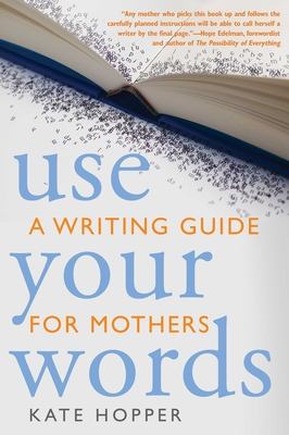 Use Your Words: A Writing Guide for Mothers - Hopper, Kathryn Ann, and Edelman, Hope (Foreword by)