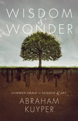 Wisdom & Wonder: Common Grace in Science & Art - Kuyper, Abraham, D.D., LL.D, and Ballor, Jordan J (Editor), and Grabill, Stephen J (Editor)