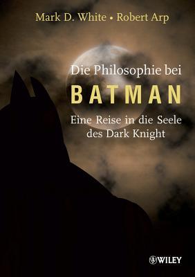 Die Philosophie Bei Batman: Eine Reise in Die Seele Des Dark Knight - White, Mark D., and Arp, Robert, and Irwin, William