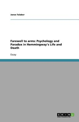 Farewell to Arms: Psychology and Paradox in Hemmingway's Life and Death - Talaber, Janos