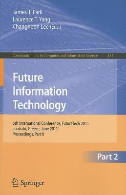 Future Information Technology, Part 2: 6th International Conference on Future Information Technology, FutureTech 2011, Crete, Greece, June 28-30, 2011, Proceedings, Part II - Park, James J (Editor), and Yang, Laurence T (Editor), and Lee, Changhoon (Editor)
