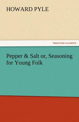 Pepper & Salt Or, Seasoning for Young Folk - Pyle, Howard
