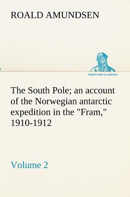 The South Pole; An Account of the Norwegian Antarctic Expedition in the Fram, 1910-1912 - Volume 2 - Amundsen, Roald