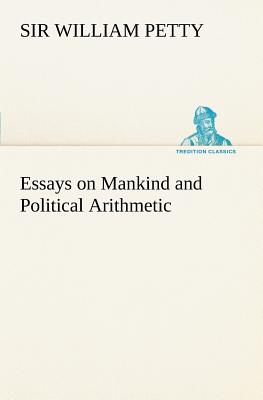 Essays on Mankind and Political Arithmetic - Petty, William Sir