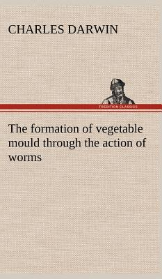 The Formation of Vegetable Mould Through the Action of Worms, with Observations on Their Habits - Darwin, Charles, Professor