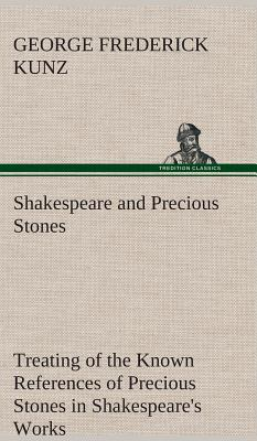 Shakespeare and Precious Stones Treating of the Known References of Precious Stones in Shakespeare's Works, with Comments as to the Origin of His Mate - Kunz, George Frederick