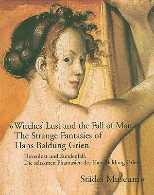 Witches' Lust and the Fall of Man: The Strange Fantasies of Hans Baldung Grien - Brinkmann, Bodo