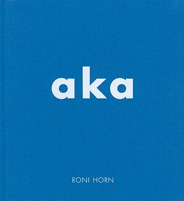 Roni Horn: Aka - Horn, Roni, and Hickey, Dave