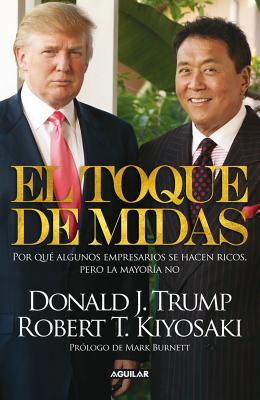 El Toque de Midas: Por Que Algunos Empresarios Se Hacen Ricos, Pero la Mayoria No - Trump, Donald J, and Kiyosaki, Robert T, and Burnett, Mark (Prologue by)