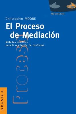 El Proceso de Mediacion: Metodos Practicos Para la Resolucion de Conflictos - Moore, Christopher W
