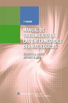 Manual de Tratamiento de Las Enfermedades Dermatologicas - Arndt, Kenneth A, Dr., MD, and Hsu, Jeffrey T S, Dr., MD
